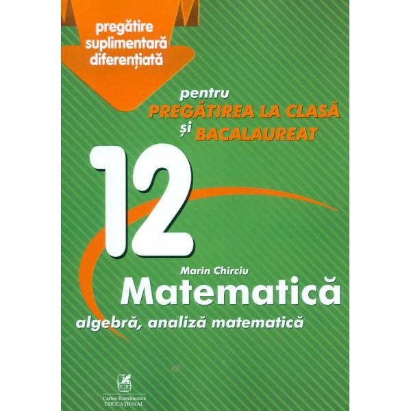 Matematica. Algebra, analiza matematica, clasa a XII-a - Pentru pregatirea la clasa si bacalaureat