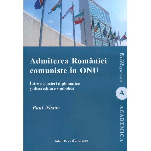 Admiterea Romaniei comuniste in ONU. Intre negocieri diplomatice si discreditare simbolica