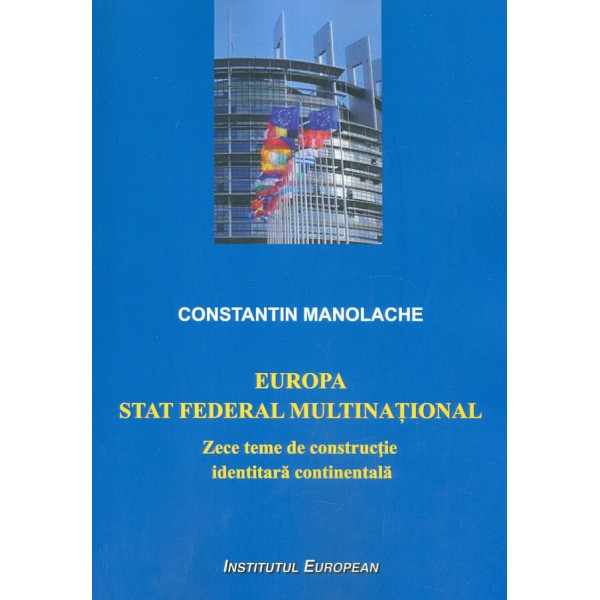 Europa. Stat federal multinational. Zece teme de constructie identitara continentala