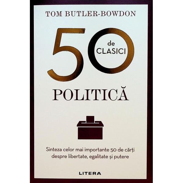 50 de clasici - Politica. Sinteza celor mai importatnte 50 de carti despre libertate, egalitate si putere