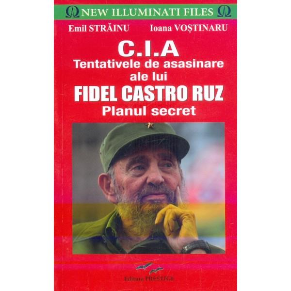 C.I.A. Tentativele de asasinare ale lui Fidel Castro Ruz. Planul secret