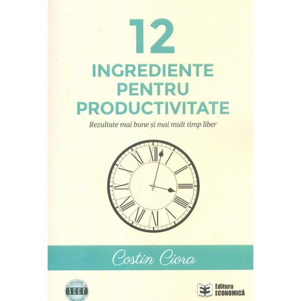 12 ingrediente pentru productivitate. Rezultate mai bune si mai mult timp liber