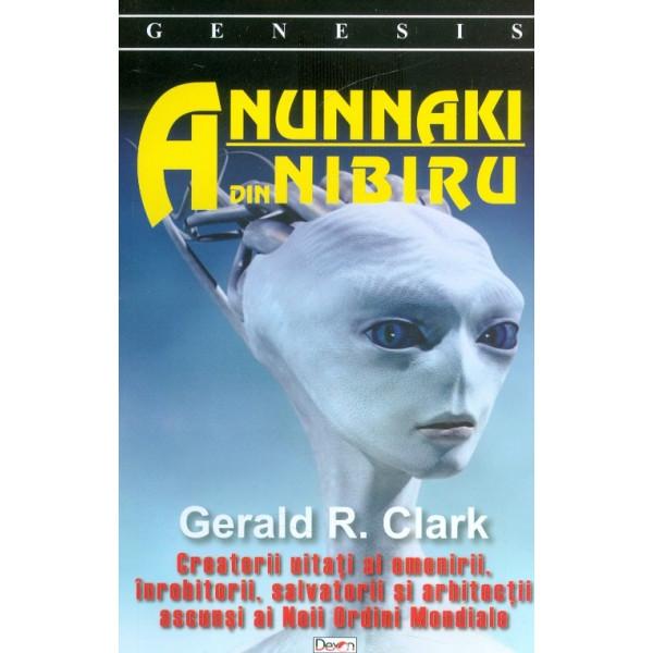 Anunnaki din Nibiru. Creatorii uitati ai omenirii inrobitorii, salvatorii si arhitectii ascunsi ai Noii Ordini Mondiale